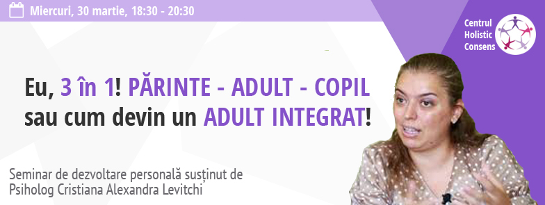 Seminar pentru dezvoltare personala: Eu, 3 in 1! Parinte-Adult-Copil sau cum devin un Adult integrat! (psiholog Cristiana Levitchi) - Bucuresti